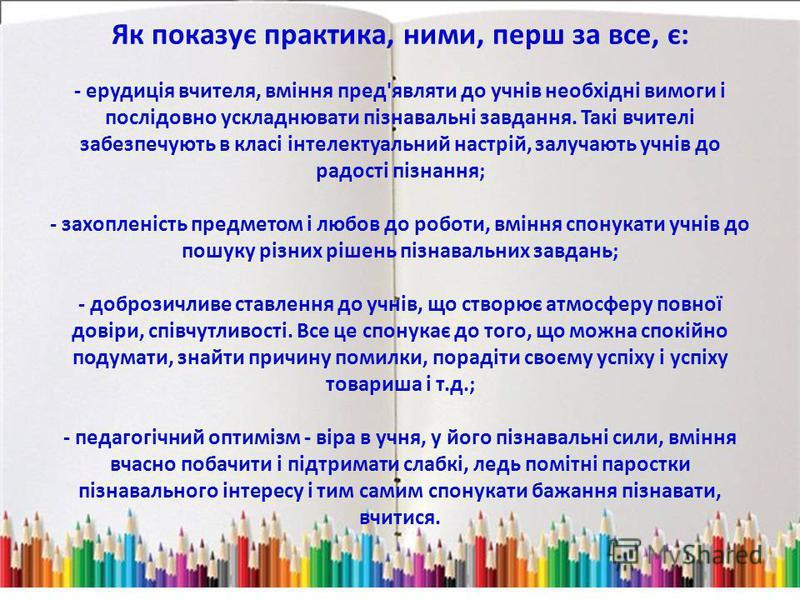 Як показує практика, ними, перш за все, є: - ерудиція вчителя, вміння пред'являти до учнів необхідні вимоги і послідовно ускладнювати пізнавальні завдання. Такі вчителі забезпечують в класі інтелектуальний настрій, залучають учнів до радості пізнання