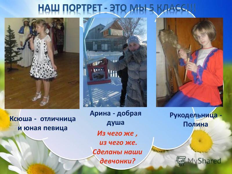 Арина - добрая душа Ксюша - отличница и юная певица Из чего же, из чего же. Сделаны наши девчонки? Рукодельница - Полина