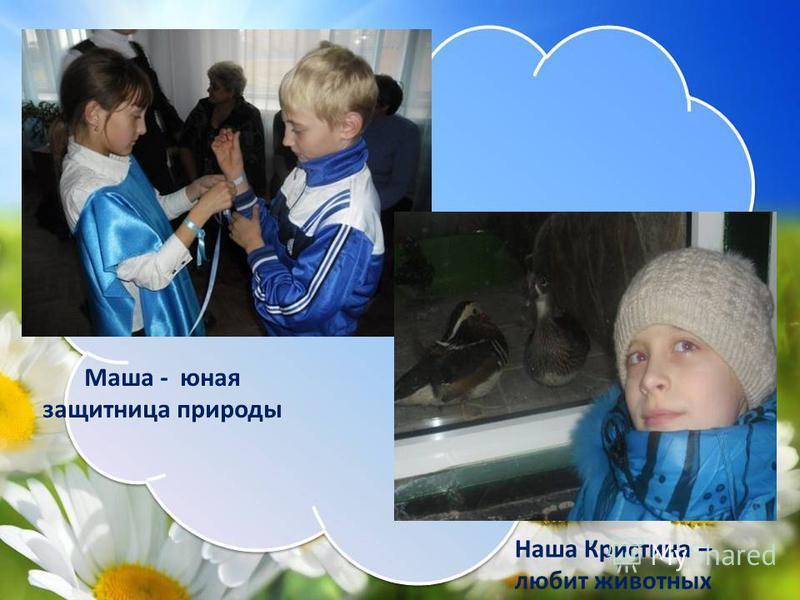 Маша - юная защитница природы Наша Кристина – любит животных