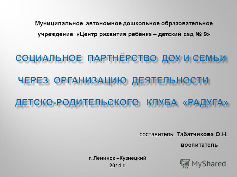 г. Ленинск –Кузнецкий 2014 г. Муниципальное автономное дошкольное образовательное учреждение «Центр развития ребёнка – детский сад 9» составитель: Табатчикова О.Н. воспитатель