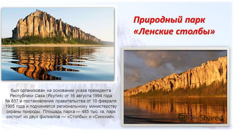 Природный парк «Ленские столбы» был организован на основании указа президента Республики Саха (Якутия) от 16 августа 1994 года 837 и постановления правительства от 10 февраля 1995 года и подчиняется региональному министерству охраны природы. Площадь