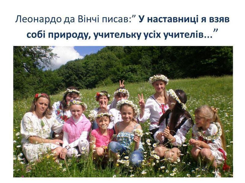 Леонардо да Вінчі писав: У наставниці я взяв собі природу, учительку усіх учителів … Онофришин М.М.