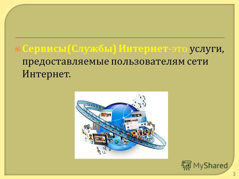 Сервисы ( Службы ) Интернет - это услуги, предоставляемые пользователям сети Интернет. 3