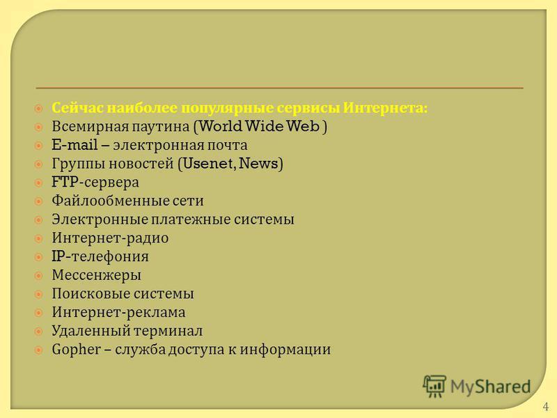 Сейчас наиболее популярные сервисы Интернета : Всемирная паутина (World Wide Web ) E-mail – электронная почта Группы новостей (Usenet, News) FTP- сервера Файлообменные сети Электронные платежные системы Интернет - радио IP- телефония Мессенжеры Поиск