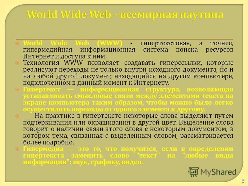 World Wide Web (WWW) - гипертекстовая, а точнее, гипермедийная информационная система поиска ресурсов Интернет и доступа к ним. Технология WWW позволяет создавать гиперссылки, которые реализуют переходы не только внутри исходного документа, но и на л
