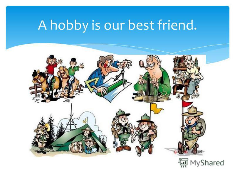 A hobby is our best friend.