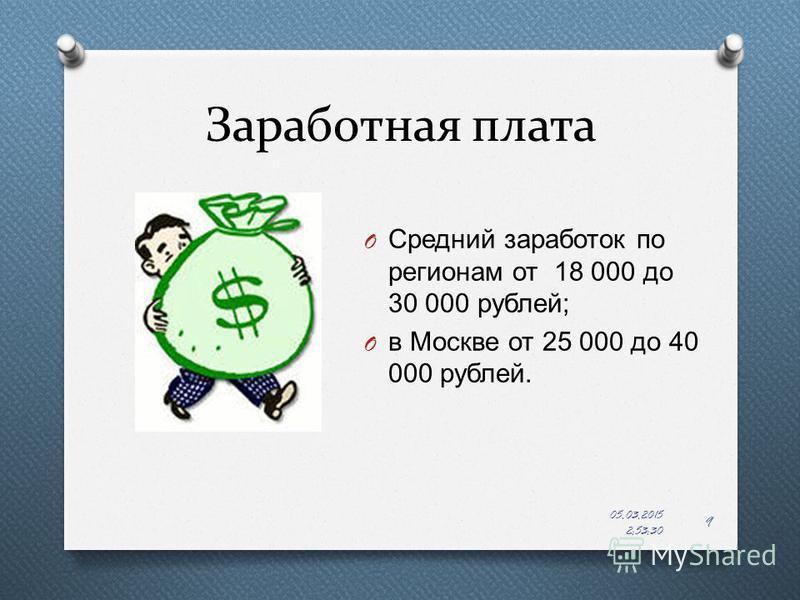 Заработная плата O Средний заработок по регионам от 18 000 до 30 000 рублей ; O в Москве от 25 000 до 40 000 рублей. 05.03.2015 2:55:22 9
