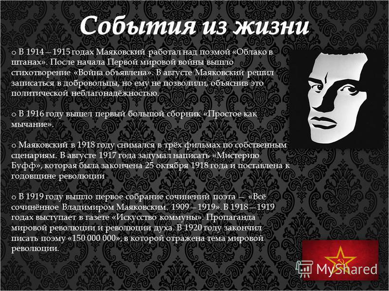 o В 19141915 годах Маяковский работал над поэмой «Облако в штанах». После начала Первой мировой войны вышло стихотворение «Война объявлена». В августе Маяковский решил записаться в добровольцы, но ему не позволили, объяснив это политической неблагона