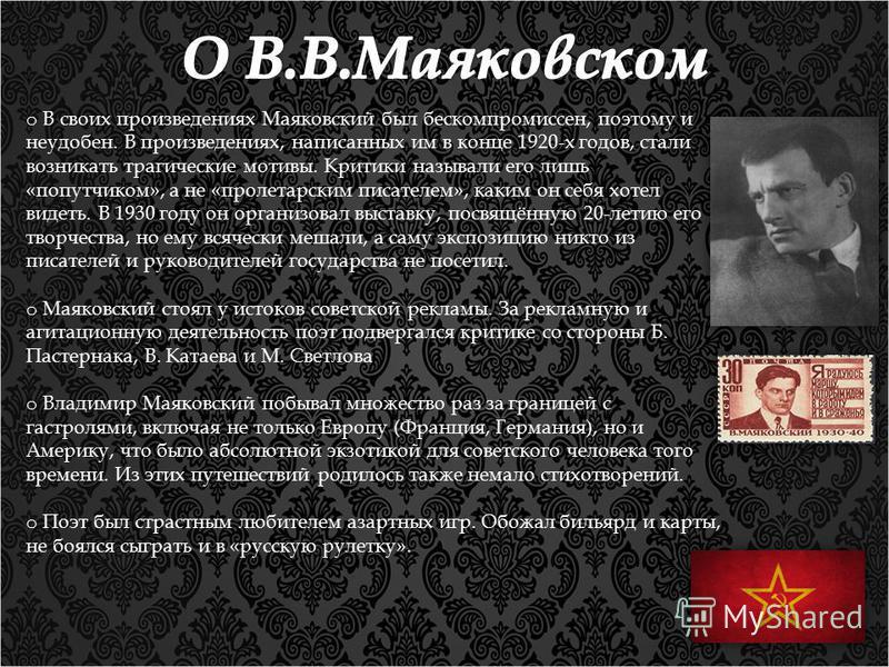 o В своих произведениях Маяковский был бескомпромиссен, поэтому и неудобен. В произведениях, написанных им в конце 1920-х годов, стали возникать трагические мотивы. Критики называли его лишь «попутчиком», а не «пролетарским писателем», каким он себя