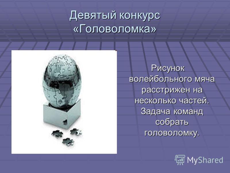 Девятый конкурс «Головоломка» Рисунок волейбольного мяча расстрижен на несколько частей. Задача команд собрать головоломку.