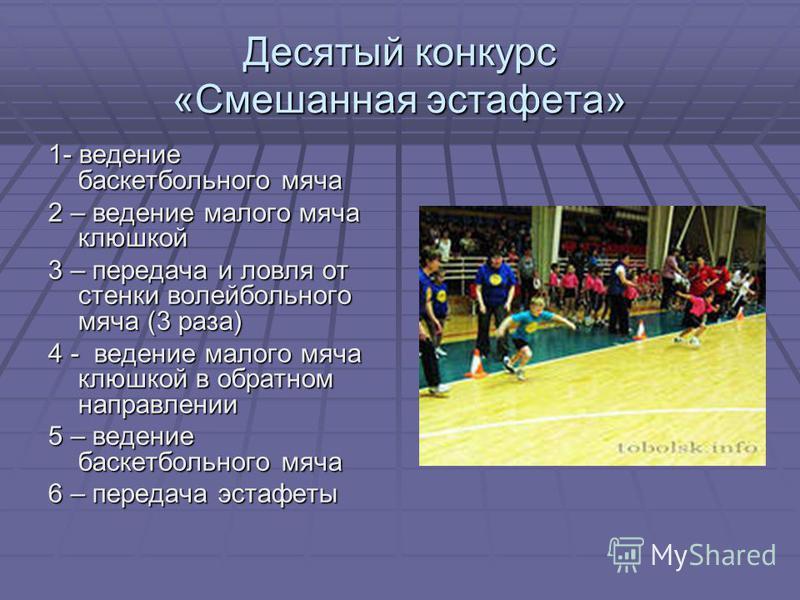 Десятый конкурс «Смешанная эстафета» 1- ведение баскетбольного мяча 2 – ведение малого мяча клюшкой 3 – передача и ловля от стенки волейбольного мяча (3 раза) 4 - ведение малого мяча клюшкой в обратном направлении 5 – ведение баскетбольного мяча 6 –