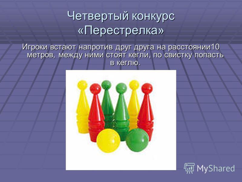 Четвертый конкурс «Перестрелка» Игроки встают напротив друг друга на расстоянии 10 метров, между ними стоят кегли, по свистку попасть в кеглю.