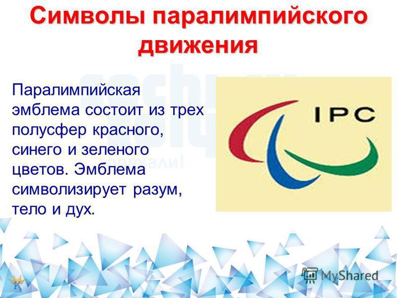 Символы параолимпийского движения Паралимпийская эмблема состоит из трех полусфер красного, синего и зеленого цветов. Эмблема символизирует разум, тело и дух.