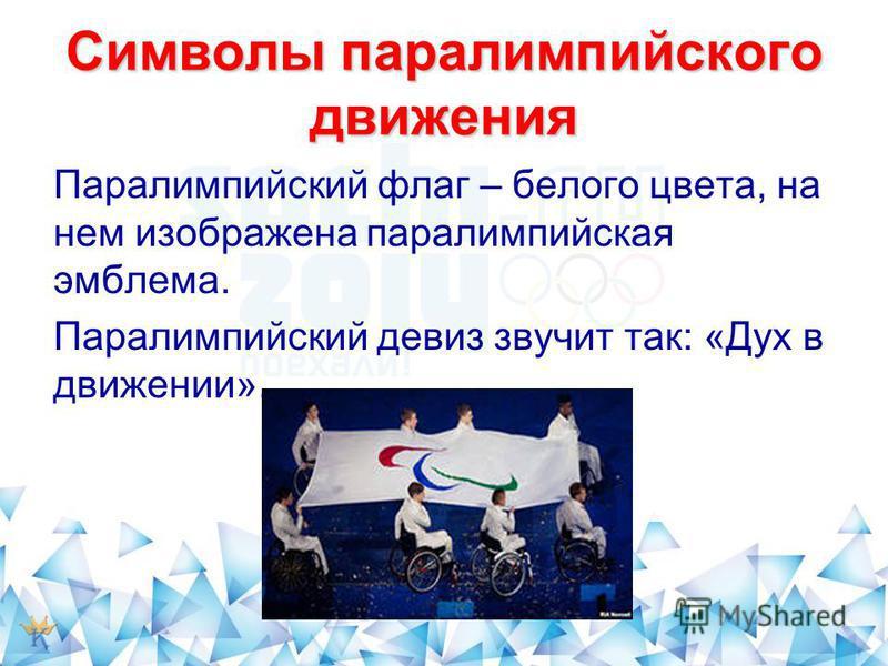 Символы параолимпийского движения Паралимпийский флаг – белого цвета, на нем изображена параолимпийская эмблема. Паралимпийский девиз звучит так: «Дух в движении».