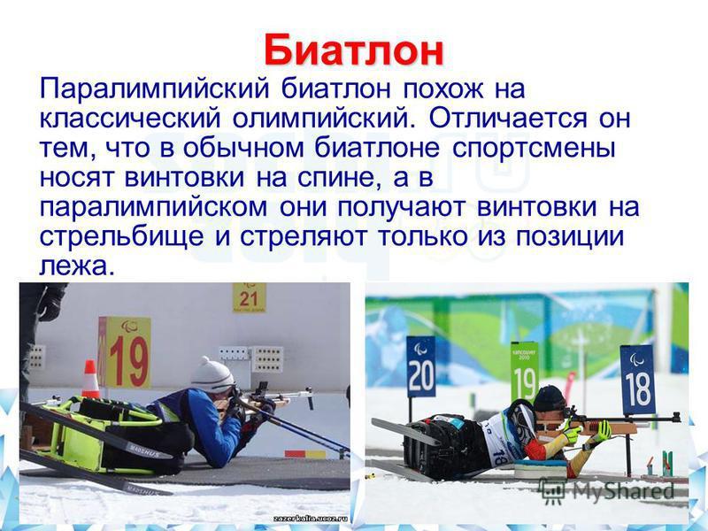 Биатлон Паралимпийский биатлон похож на классический олимпийский. Отличается он тем, что в обычном биатлоне спортсмены носят винтовки на спине, а в паралимпийском они получают винтовки на стрельбище и стреляют только из позиции лежа.