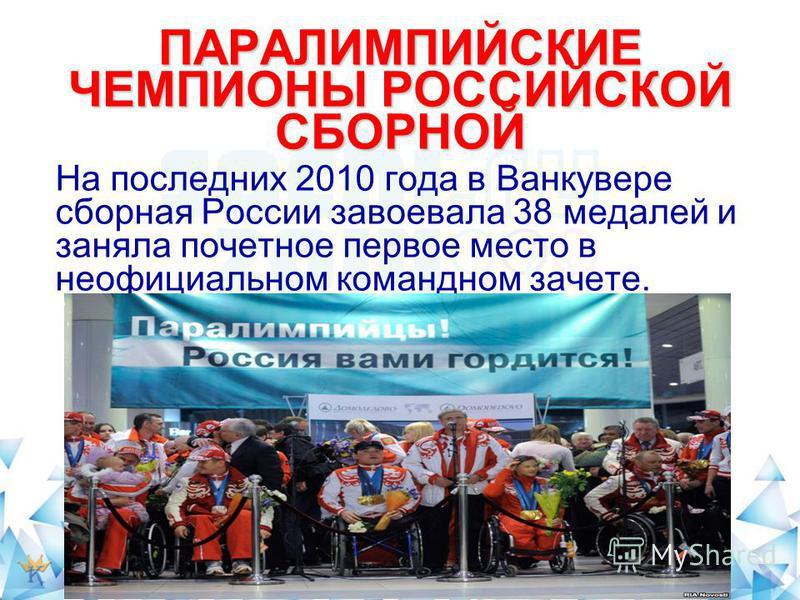 ПАРАЛИМПИЙСКИЕ ЧЕМПИОНЫ РОССИЙСКОЙ СБОРНОЙ На последних 2010 года в Ванкувере сборная России завоевала 38 медалей и заняла почетное первое место в неофициальном командном зачете.