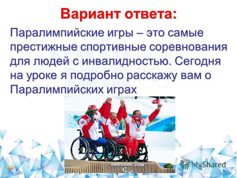 Вариант ответа: Паралимпийские игры – это самые престижные спортивные соревнования для людей с инвалидностью. Сегодня на уроке я подробно расскажу вам о Паралимпийских играх