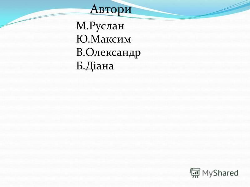 Автори М.Руслан Ю.Максим В.Олександр Б.Діана