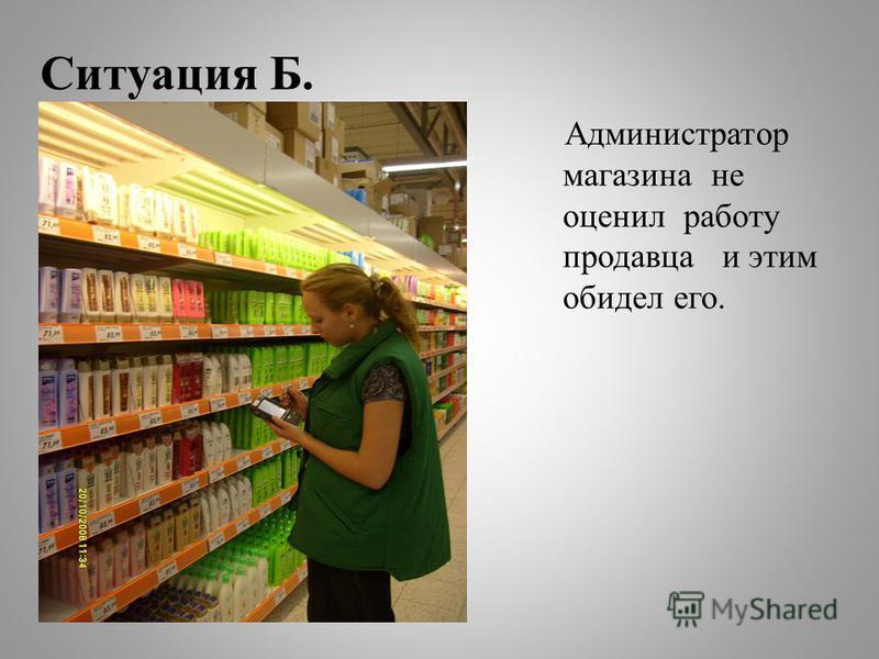 Ситуация Б. Администратор магазина не оценил работу продавца и этим обидел его.