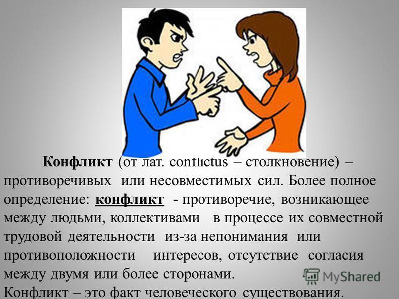 Конфликт (от лат. соnflictus – столкновение) – противоречивых или несовместимых сил. Более полное определение: конфликт - противоречие, возникающее между людьми, коллективами в процессе их совместной трудовой деятельности из-за непонимания или против