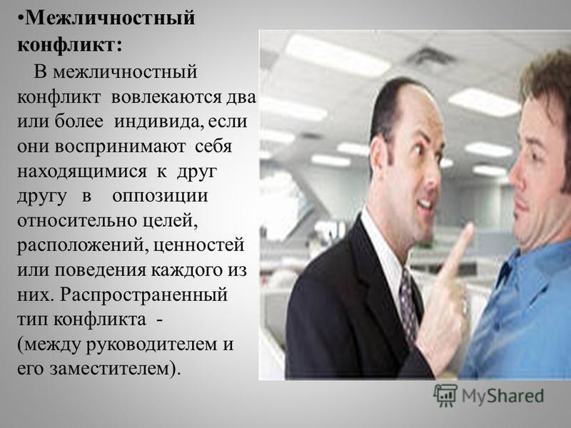 Межличностный конфликт: В межличностный конфликт вовлекаются два или более индивида, если они воспринимают себя находящимися к друг другу в оппозиции относительно целей, расположений, ценностей или поведения каждого из них. Распространенный тип конфл