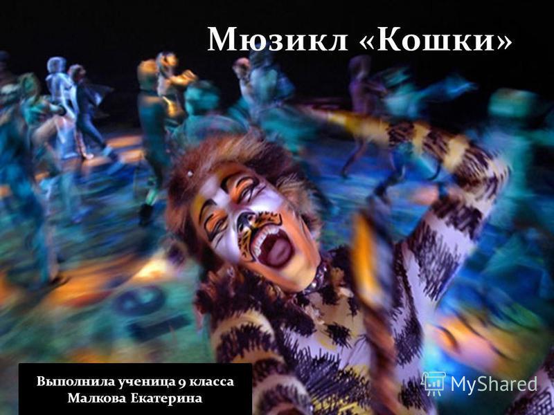 Мюзикл «Кошки» Выполнила ученица 9 класса Малкова Екатерина