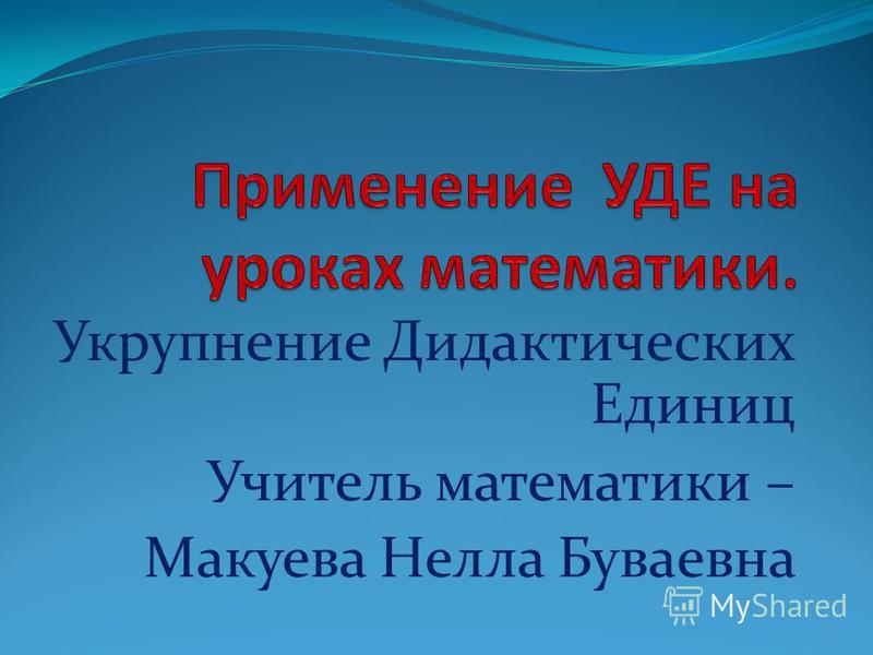 Укрупнение Дидактических Единиц Учитель математики – Макуева Нелла Буваевна