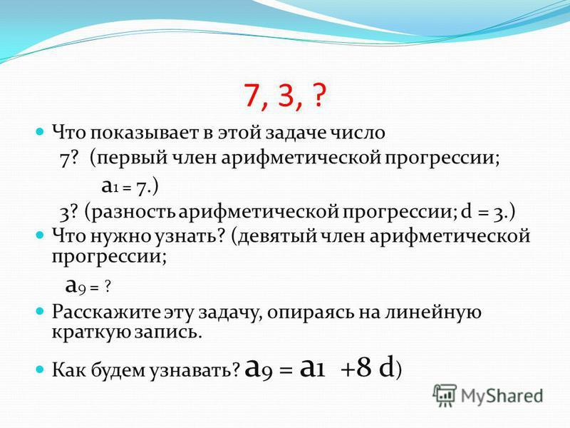 7, 3, ? Что показывает в этой задаче число 7? (первый член арифметической прогрессии; a 1 = 7.) 3? (разность арифметической прогрессии; d = 3.) Что нужно узнать? (девятый член арифметической прогрессии; a 9 = ? Расскажите эту задачу, опираясь на лине
