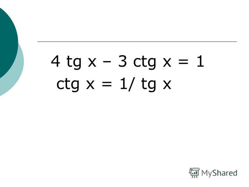 4 tg x – 3 ctg x = 1 ctg x = 1/ tg x
