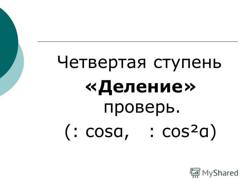 Четвертая ступень «Деление» проверь. (: cost, : cos²α)