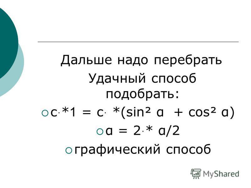 Дальше надо перебрать Удачный способ подобрать: с ּ *1 = с ּ *(sing α + cos² α) α = 2 ּ * α/2 графический способ