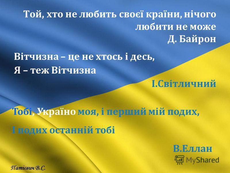 Той, хто не любить своєї країни, нічого любити не може Д. Байрон Вітчизна – це не хтось і десь, Я – теж Вітчизна І.Світличний Тобі, Україно моя, і перший мій подих, І подих останній тобі В.Еллан Патієвич В.С.