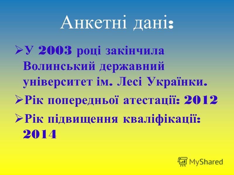Анкетні дані : У 2003 році закінчила Волинський державний університет ім. Лесі Українки. Рік попередньої атестації : 2012 Рік підвищення кваліфікації : 2014