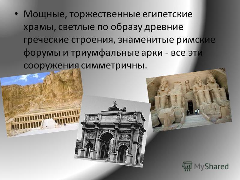 Мощные, торжественные египетские храмы, светлые по образу древние греческие строения, знаменитые римские форумы и триумфальные арки - все эти сооружения симметричны.