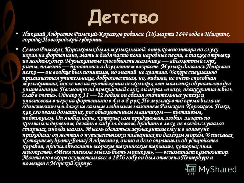 Детство Николай Андреевич Римский-Корсаков родился (18) марта 1844 года в Тихвине, городке Новгородской губернии. Семья Римских-Корсаковых была музыкальной: отец композитора по слуху играл на фортепиано, мать и дядя часто пели народные песни, а также
