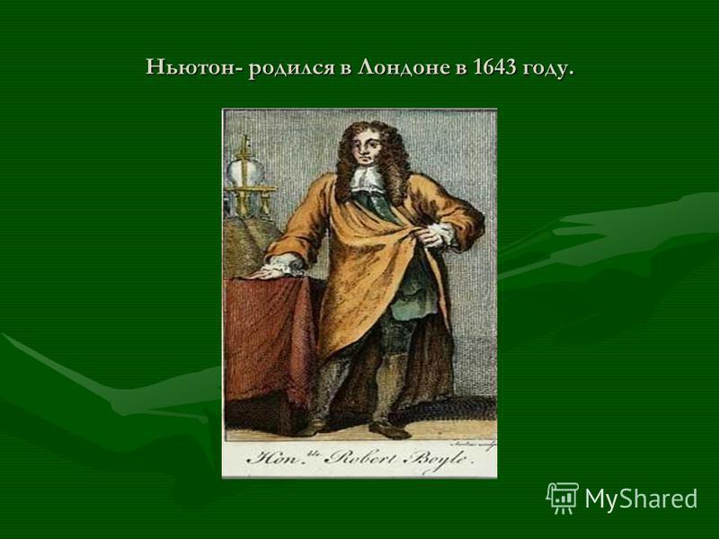 Ньютон- родился в Лондоне в 1643 году.