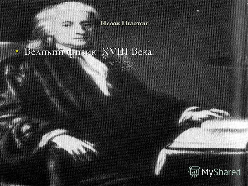 Исаак Ньютон Великий физик XVIII Века.Великий физик XVIII Века.