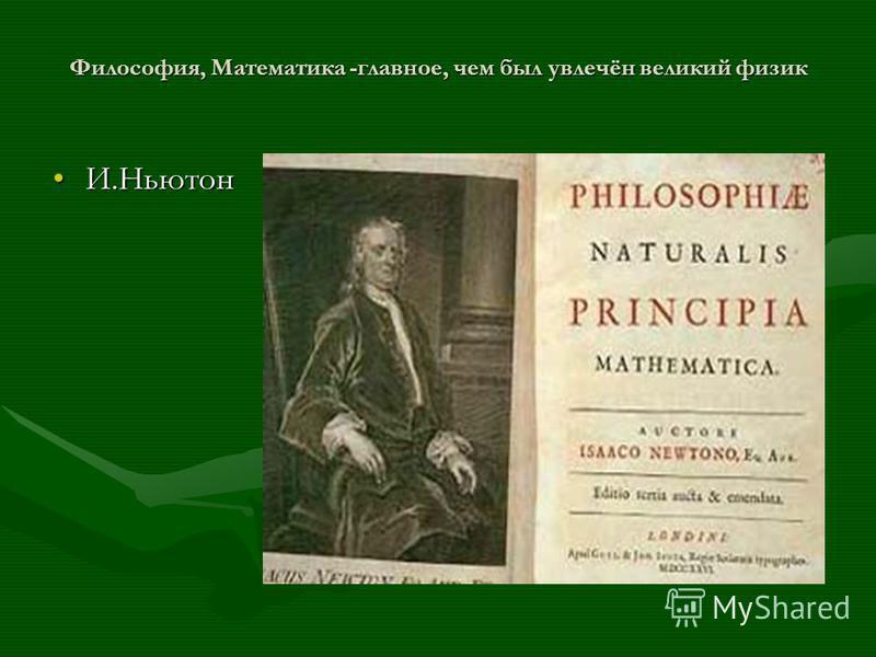 Философия, Математика -главное, чем был увлечён великий физик И.НьютонИ.Ньютон