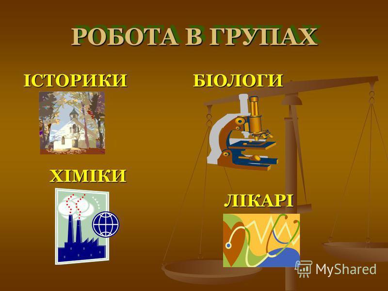 РОБОТА В ГРУПАХ ІСТОРИКИ БІОЛОГИ ХІМІКИ ХІМІКИ ЛІКАРІ ЛІКАРІ