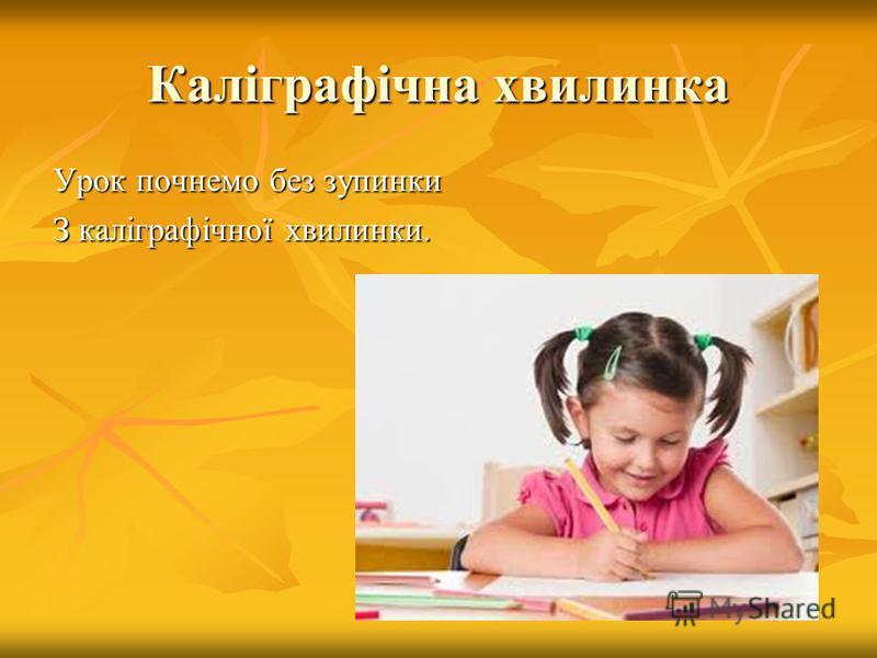 Каліграфічна хвилинка Урок почнемо без зупинки З каліграфічної хвилинки.