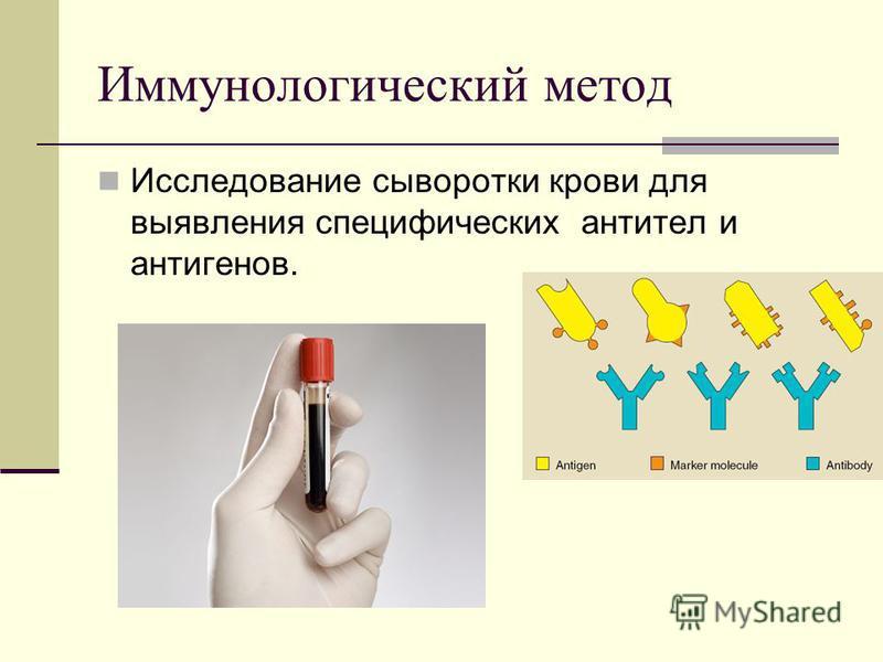 Иммунологический метод Исследование сыворотки крови для выявления специфических антител и антигенов.
