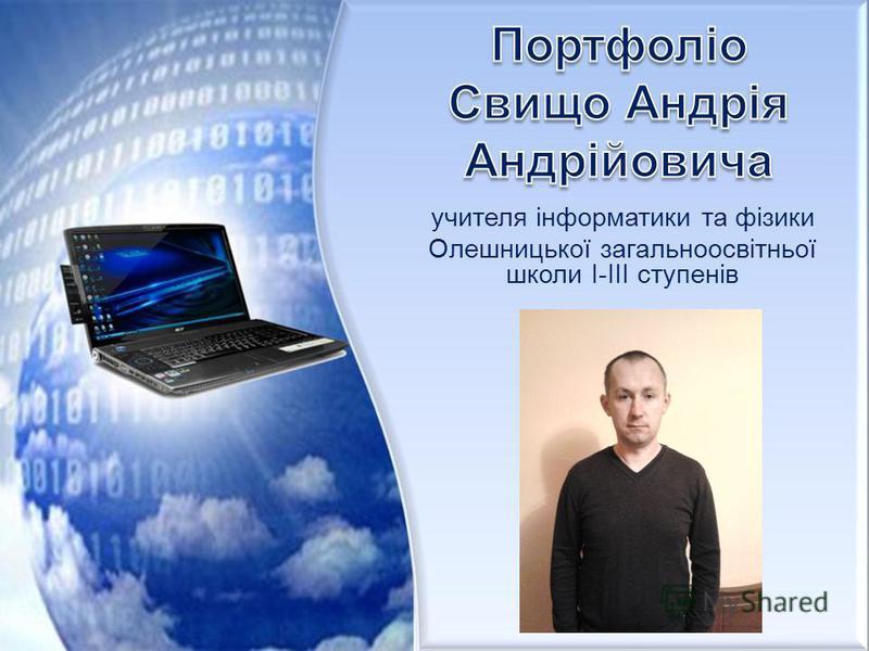 учителя інформатики та фізики Олешницької загальноосвітньої школи І-ІІІ ступенів