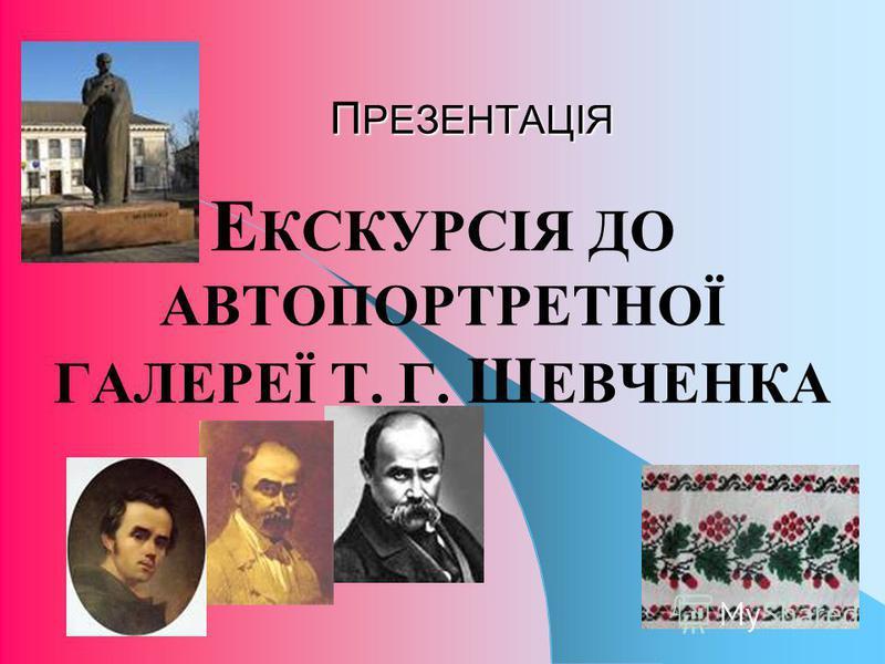 П РЕЗЕНТАЦІЯ Е КСКУРСІЯ ДО АВТОПОРТРЕТНОЇ ГАЛЕРЕЇ Т. Г. Ш ЕВЧЕНКА