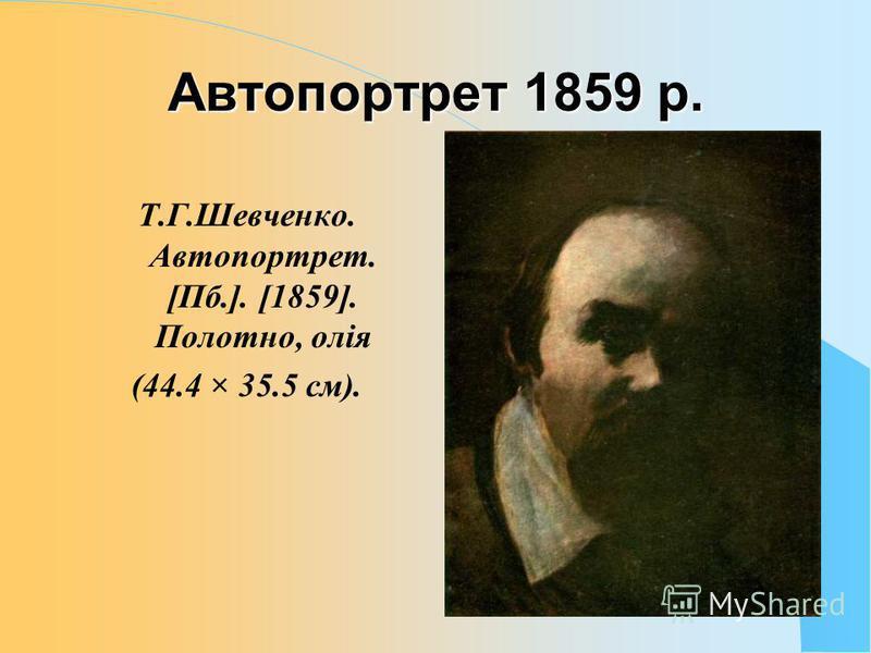 Автопортрет 1859 р. Т.Г.Шевченко. Автопортрет. [Пб.]. [1859]. Полотно, олія (44.4 × 35.5 см).