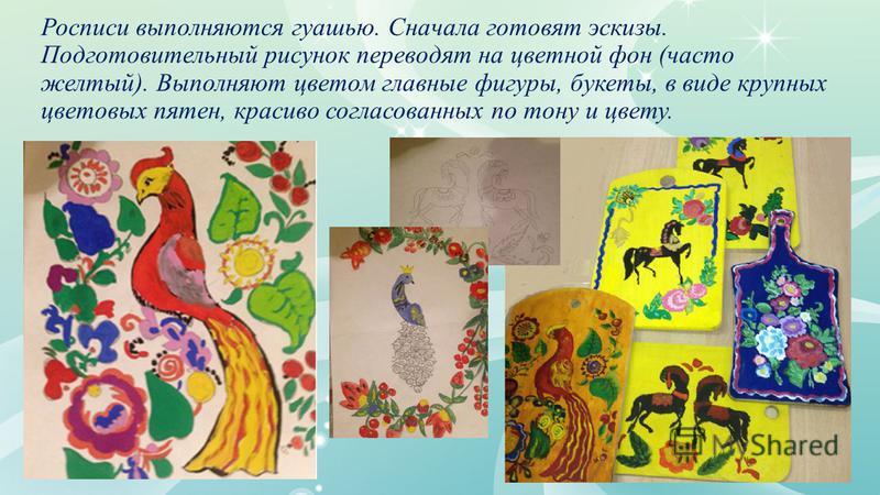 Росписи выполняются гуашью. Сначала готовят эскизы. Подготовительный рисунок переводят на цветной фон (часто желтый). Выполняют цветом главные фигуры, букеты, в виде крупных цветовых пятен, красиво согласованных по тону и цвету.