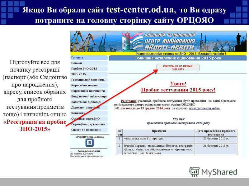 Якщо Ви обрали сайт test-center.od.ua, то Ви одразу потрапите на головну сторінку сайту ОРЦОЯО Підготуйте все для початку реєстрації (паспорт (або Свідоцтво про народження), адресу, список обраних для пробного тестування предметів тощо) і натисніть о