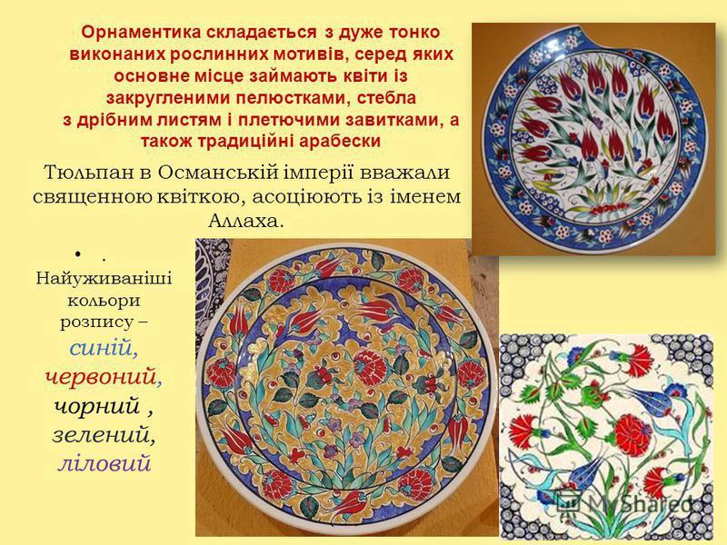 Тюльпан в Османській імперії вважали священною квіткою, асоціюють із іменем Аллаха.. Найуживаніші кольори розпису – синій, червоний, чорний, зелений, ліловий Орнаментика складається з дуже тонко виконаних рослинних мотивів, серед яких основне місце з