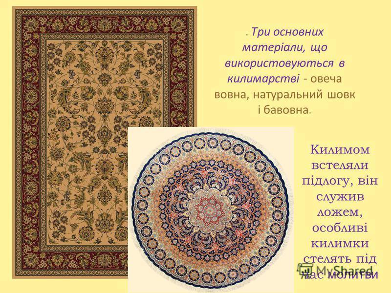Килимом встеляли підлогу, він служив ложем, особливі килимки стелять під час молитви. Три основних матеріали, що використовуються в килимарстві - овеча вовна, натуральний шовк і бавовна.