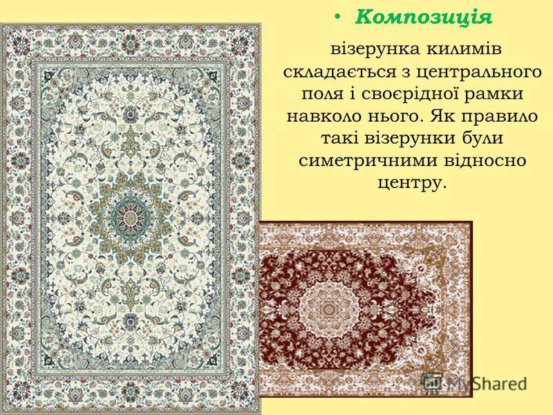 Композиція візерунка килимів складається з центрального поля і своєрідної рамки навколо нього. Як правило такі візерунки були симетричними відносно центру.