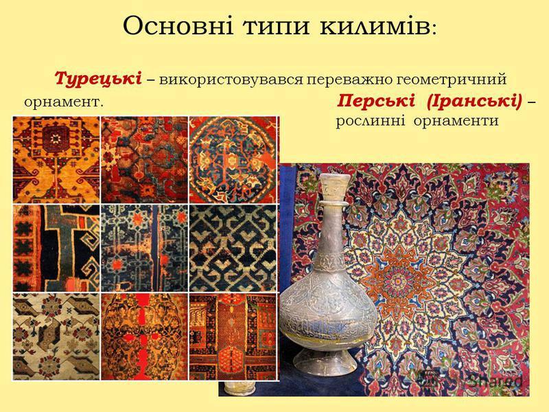 Основні типи килимів : Турецькі – використовувався переважно геометричний орнамент. Перські (Іранські) – рослинні орнаменти